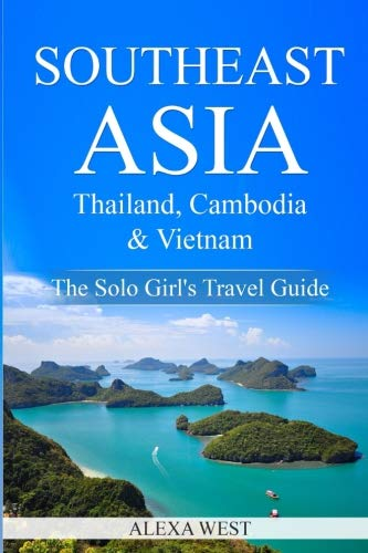 Southeast Asia - Thailand, Cambodia and Vietnam: The Solo Girl's Travel Guide...