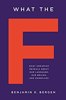 What the F: What Swearing Reveals About Our Language, Our Brains, and Ourselves by [Bergen, Benjamin K.]
