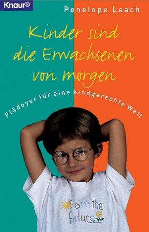 Kinder sind die Erwachsenen von morgen: Plädoyer für eine kindgerechte Welt (Knaur Taschenbücher. Sachbücher)