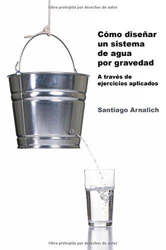 Como Diseñar un Sistema de Agua por Gravedad: A traves de ejercicios aplicados (Spanish Edition)