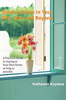Staying Home in Your 70s, 80s, and Beyond: A Practical Guide to Staying in Your Own Homes as long as possible by [Koyama, Ruthanne]
