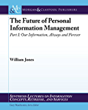 The Future of Personal Information Management: Our Information, Always & Forever (Synthesis Lectures on Information Concepts, Retrieval, and Services)