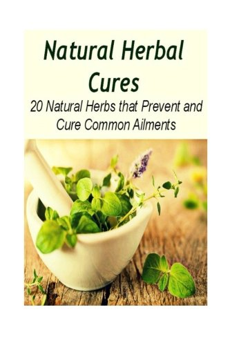 Read Online Natural Herbal Cures: 20 Natural Herbs that Prevent and Cure Common Ailments: herbal remedies, natural remedies, herbs, Herbal antibiotics, Healing PDF