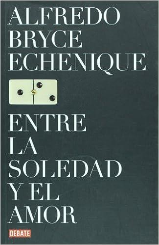 Entre la soledad y el amor (Spanish Edition): Alfredo Bryce Echenique, DEBATE: 9789871117307: Amazon.com: Books