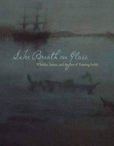 Like Breath on Glass: Whistler, Inness, and the Art of Painting Softly (Sterling & Francine Clark Art Institute) (Tonalist Painting)
