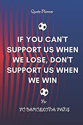 If You Can T Support Us When We Lose Don T Support Us When We Win Quote Planner For Fc Barcelona Fans Monthly Planner Journal Gift 120 Pages 6x9 Soft Cover Matte Finish