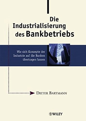 Die Industrialisierung des Bankbetriebs: Wie sich Konzepte der Industrie auf die Banken übertragen lassen: Wie Sich Konzepte Der Industrie Auf Die Banken Ubertragen Lassen