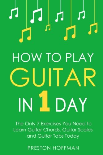 How to Play Guitar: In 1 Day - The Only 7 Exercises You Need to Learn Guitar Chords, Guitar Scales and Guitar Tabs Today (Music Best Seller) (Volume 3)