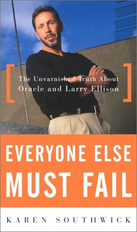 Everyone Else Must Fail  The Unvarnished Truth About Oracle And Larry Ellison