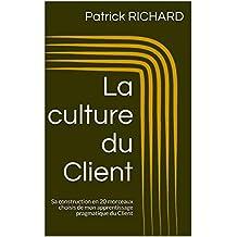 La culture du Client: Sa construction en 20 morceaux choisis de mon apprentissage pragmatique du Client (French Edition)