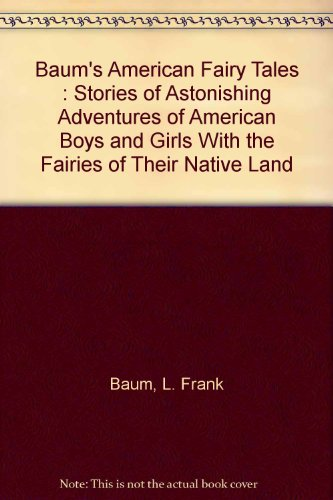 Baum's American Fairy Tales : Stories of Astonishing Adventures of American Boys and Girls With the Fairies of Their Native (Fairy Tales For Boys)