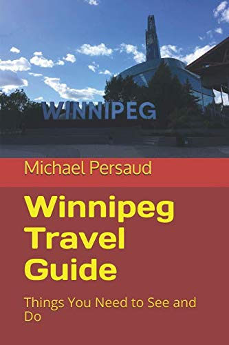 Winnipeg Travel Guide: Things You Need to See and Do