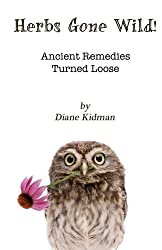 Herbs Gone Wild! Ancient Remedies Turned Loose (Volume 1)