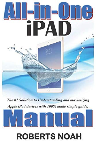 All-in-One iPad Manual: The #1 Solution to Understanding and maximizing Apple iPad devices with 100% made simple guide