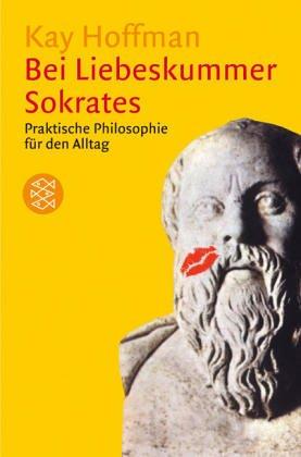 Bei Liebeskummer Sokrates: Praktische Philosophie für den Alltag