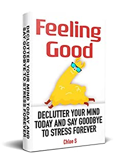 Feeling Good: Declutter Your Mind and Say Goodbye to Stress Forever (Declutter Collection Book 3)