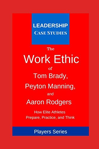 The Work Ethic of Tom Brady, Peyton Manning, and Aaron Rodgers: How Elite Athletes Prepare, Practice, and Think