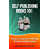Self-Publishing Books 101: A Step-by-Step Guide to Publishing Your Book in Multiple Formats (Author 101 Series)