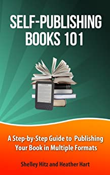 Self-Publishing Books 101: A Step-by-Step Guide to Publishing Your Book in Multiple Formats (Author 101 Series) by [Hitz, Shelley, Hart, Heather]