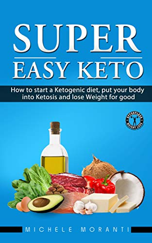Super Easy Keto: How to Start a Ketogenic Diet, Put Your Body Into Ketosis and Lose Weight For Good