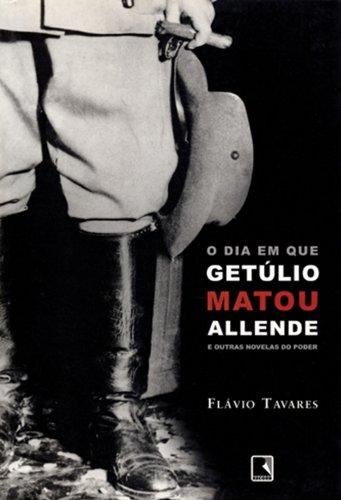 Download Dia em que Getúlio Matou Allende e Outras Novelas do Poder, O PDF