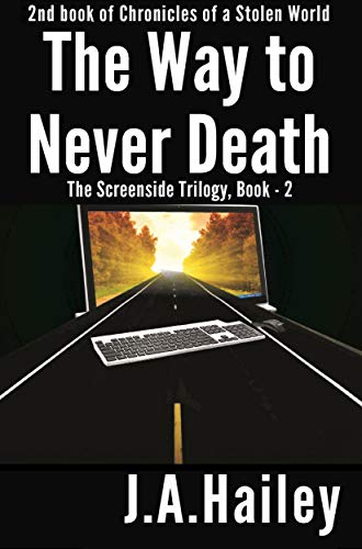 Book: The Road to Never Death - The Screenside Trilogy, Book-2 (Chronicles of a Stolen World) by J. A. Hailey