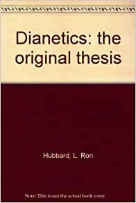 dianetics original thesis These four discussed the terminology with hubbard, and the changes made by them are obvious when comparing hubbard's first article on dianetics (terra incognita: the mind) and the book dianetics the original thesis with other works for example, by the time dianetics: the modern science of mental health was.