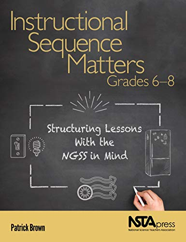 Instructional Sequence Matters, Grades 6 8: Structuring Lessons With the NGSS in Mind - PB438X