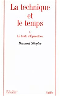 La technique et le temps, tome 1. La Faute d'Epiméthée par Bernard Stiegler