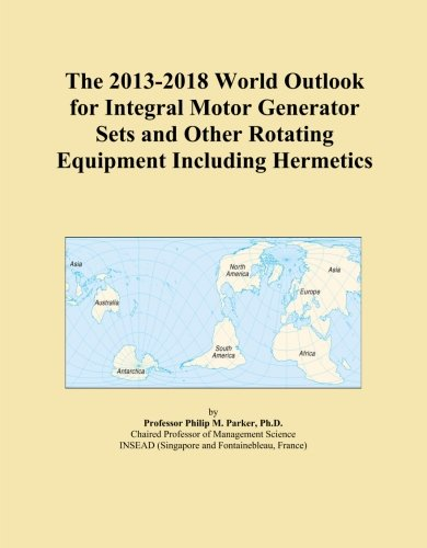 The 2013-2018 World Outlook for Integral Motor Generator Sets and Other Rotating Equipment Including Hermetics
