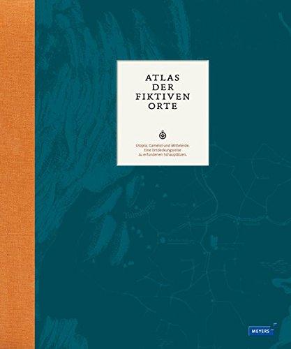 Atlas der fiktiven Orte: Utopia, Camelot und Mittelerde. Eine Entdeckungsreise zu erfundenen Schauplätzen (Meyers Atlanten)