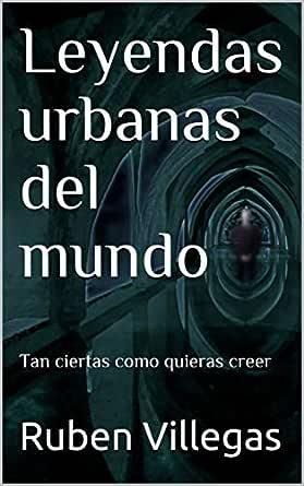 Leyendas urbanas del mundo: Tan ciertas como quieras creer eBook: Villegas, Ruben: Amazon.es: Tienda Kindle
