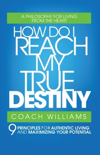 How Do I Reach My True Destiny?: 9 Principles for Authentic Living and Maximizing Your Potential