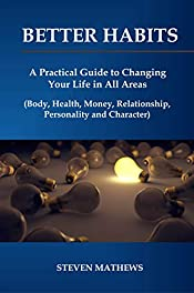 Better Habits: A Practical Guide to Changing Your Life in All Areas (Body, Health, Money, Relationship, Personality and Character) (Business book Book 1)