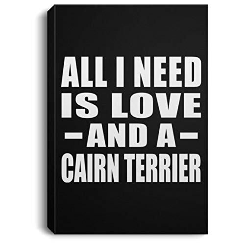 All I Need is Love and A Cairn Terrier - Canvas Portrait 8x12 inch Wall Art Print Decor-ation - Gift for Dog Cat Owner Lover Memorial Mother's Father's Day Birthday Anniversary