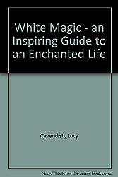White Magic - an Inspiring Guide to an Enchanted Life
