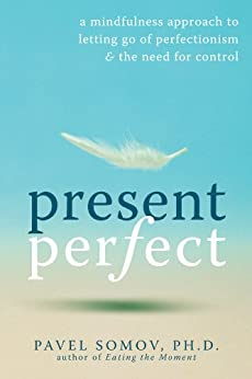 Present Perfect: A Mindfulness Approach to Letting Go of Perfectionism and the Need for Control by [Somov, Pavel G]