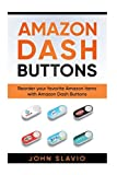 Amazon Dash Buttons: Reorder your favorite Amazon items with Amazon Dash Buttons (Amazon's revolution in Online Shopping) (Volume 1)