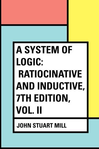A System of Logic: Ratiocinative and Inductive, 7th Edition, Vol. II