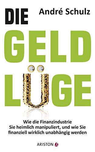 Die Geldlüge: Wie die Finanzindustrie Sie heimlich manipuliert, und wie Sie finanziell wirklich unabhängig werden