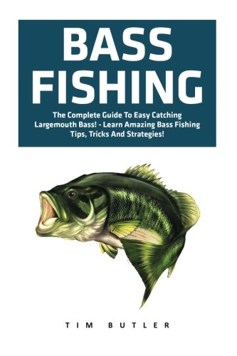 Bass Fishing: The Complete Guide To Easy Catching Largemouth Bass! - Learn Amazing Bass Fishing Tips, Tricks And Strategies (Fishing Guide, Freshwater Fishing, Fishing (Amazing Bass)