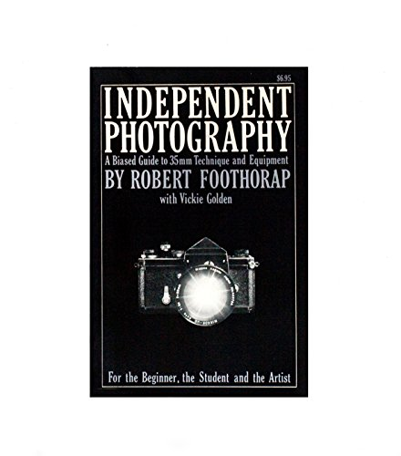Independent photography: A biased guide to 35mm technique and equipment for the beginner, the student, and the artist Robert Foothorap