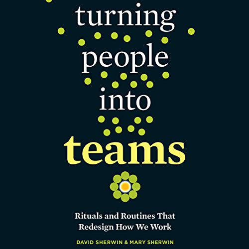 Turning People into Teams: Habits, Rituals, and Routines That Redesign How We Work