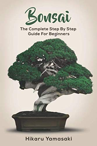 Bonsai: The Complete Step By Step Guide for Beginners