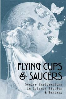 - Flying Cups & Saucers: Gender Explorations in Science Fiction & Fantasy