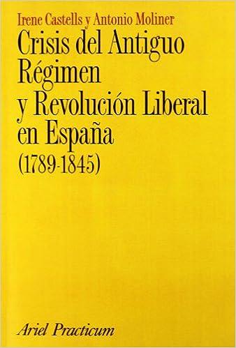 Crisis del Antiguo Régimen y Revolución Liberal en España 1789-1845 Ariel Historia: Amazon.es: Castells Oliván, Irene, Moliner Prada, Antonio: Libros