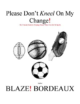 Please Dont Kneel On My Change: The Ultimate Guide to Winning Money When You Bet On Sports