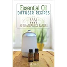 Essential Oil Diffuser Recipes: 100+ of the Best Aromatherapy Blends for Your Home, Health, and Family