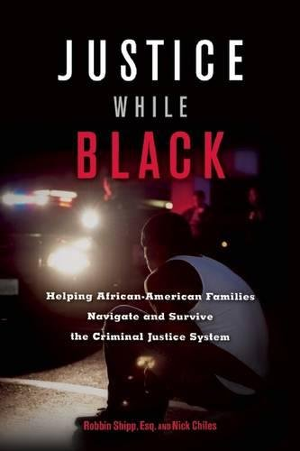 Justice While Black: Helping African-American Families Navigate and Survive the Criminal Justice System Robbin Shipp