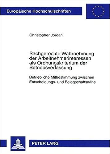 Book Sachgerechte Wahrnehmung der Arbeitnehmerinteressen als Ordnungskriterium der Betriebsverfassung: Betriebliche Mitbestimmung zwischen Entscheidungs- ... Universitaires Européennes) (German Edition)